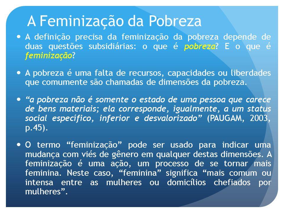 A Feminização da Pobreza A definição precisa da feminização da pobreza depende de duas questões subsidiárias: o que é pobreza? E o que é feminização?