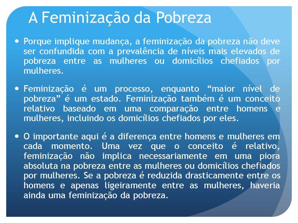 A Feminização da Pobreza Porque implique mudança, a feminização da pobreza não deve ser confundida com a prevalência de níveis mais elevados de pobrez