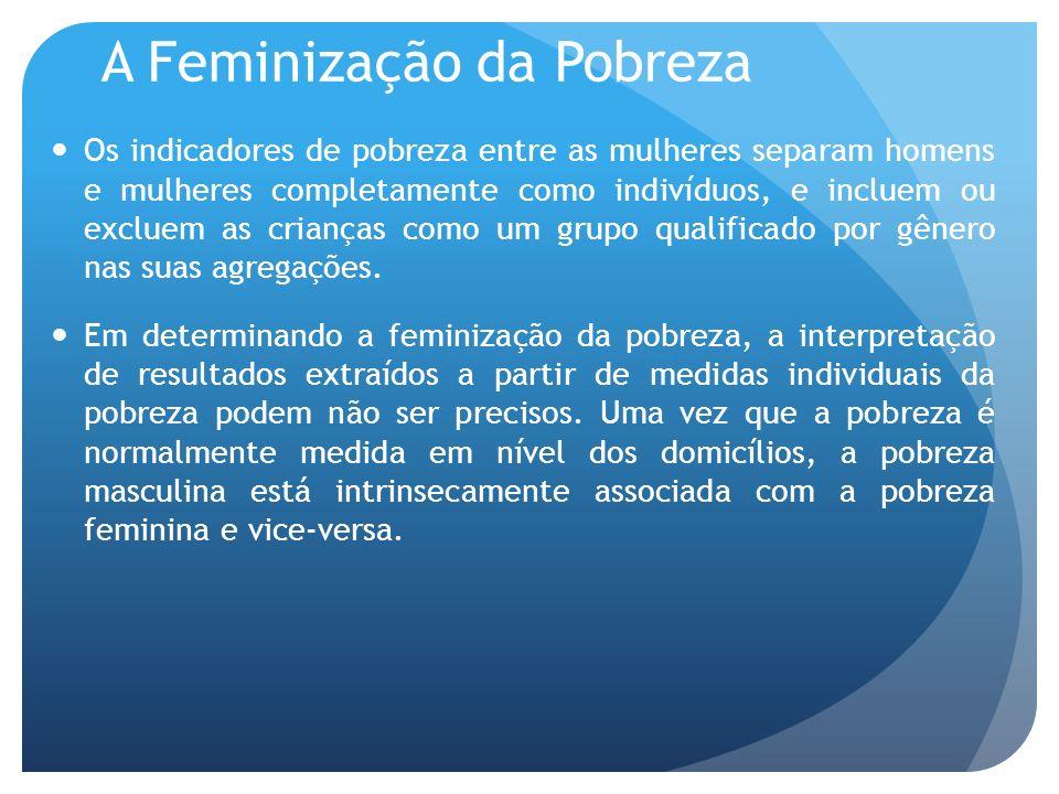 A Feminização da Pobreza Os indicadores de pobreza entre as mulheres separam homens e mulheres completamente como indivíduos, e incluem ou excluem as