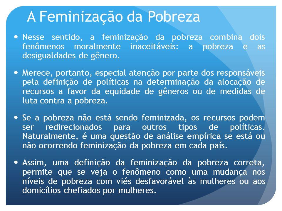 A Feminização da Pobreza Nesse sentido, a feminização da pobreza combina dois fenômenos moralmente inaceitáveis: a pobreza e as desigualdades de gêner