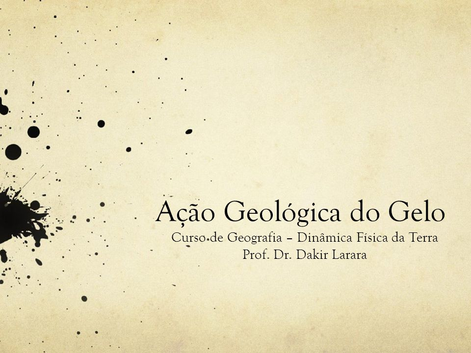 Ação Geológica do Gelo Curso de Geografia – Dinâmica Física da Terra Prof. Dr. Dakir Larara