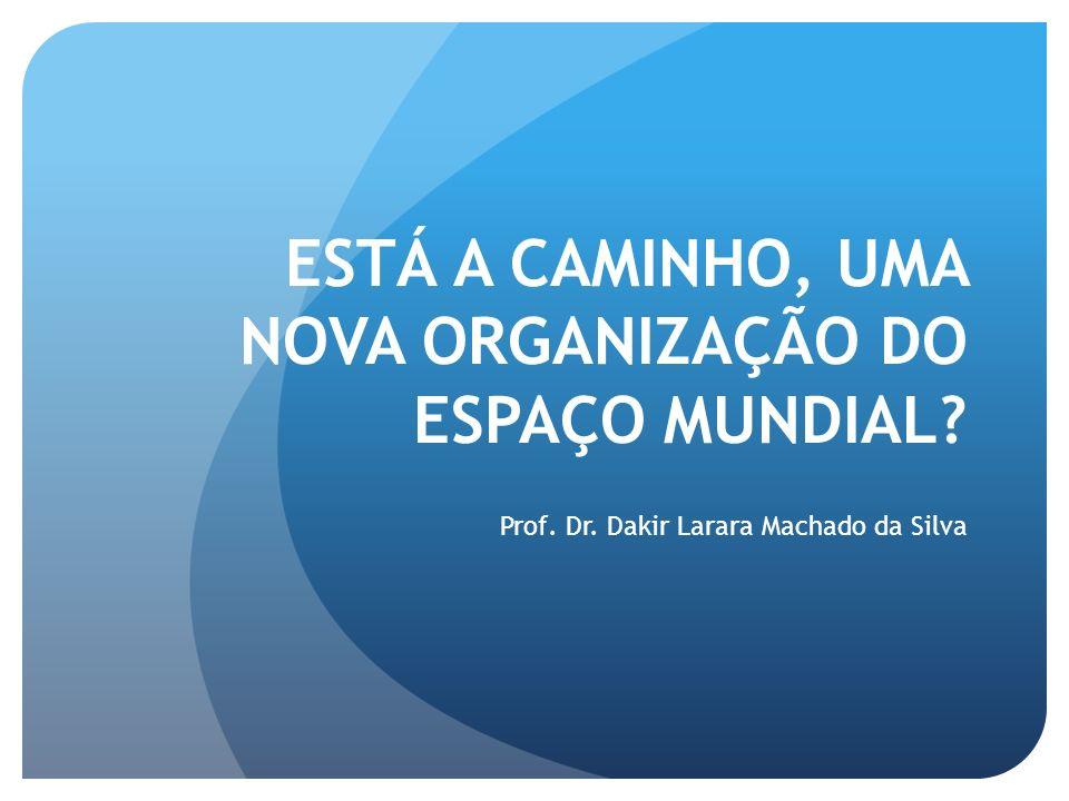 ESTÁ A CAMINHO, UMA NOVA ORGANIZAÇÃO DO ESPAÇO MUNDIAL? Prof. Dr. Dakir Larara Machado da Silva