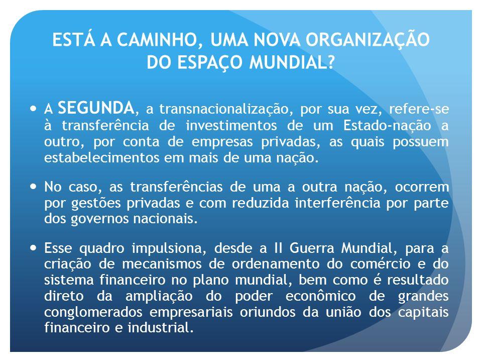 ESTÁ A CAMINHO, UMA NOVA ORGANIZAÇÃO DO ESPAÇO MUNDIAL? A SEGUNDA, a transnacionalização, por sua vez, refere-se à transferência de investimentos de u