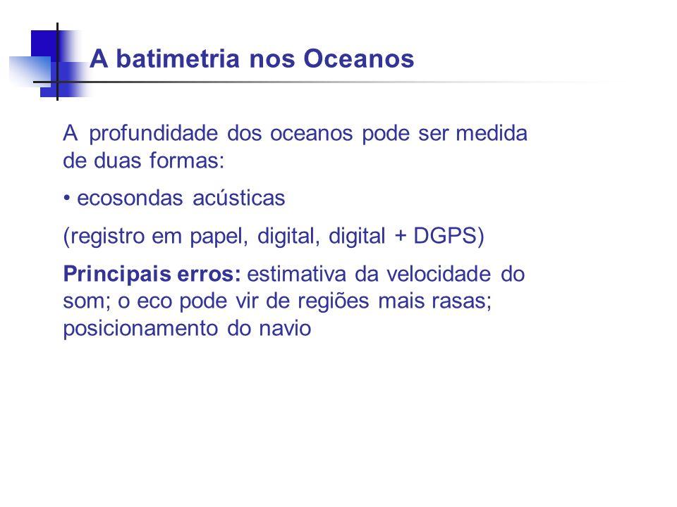 A batimetria nos Oceanos A profundidade dos oceanos pode ser medida de duas formas: ecosondas acústicas (registro em papel, digital, digital + DGPS) P