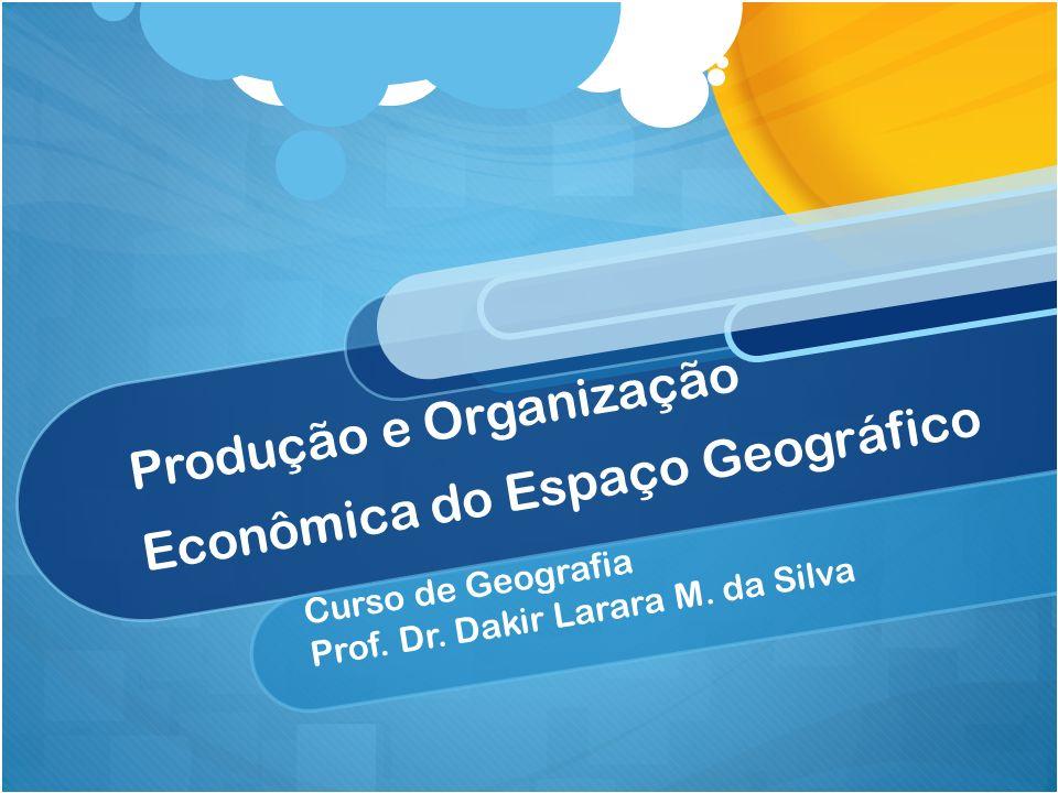 Produção e Organização Econômica do Espaço Geográfico Curso de Geografia Prof. Dr. Dakir Larara M. da Silva