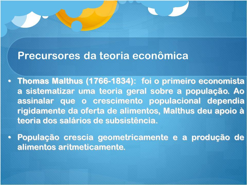 Precursores da teoria econômica Thomas Malthus (1766-1834): foi o primeiro economista a sistematizar uma teoria geral sobre a população. Ao assinalar