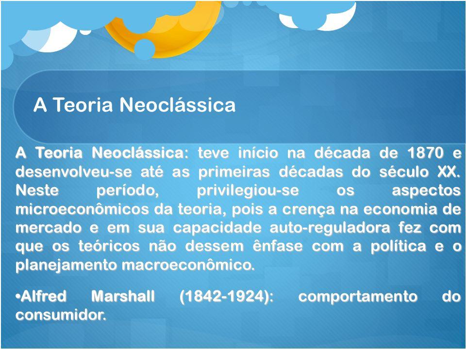 A Teoria Neoclássica A Teoria Neoclássica: teve início na década de 1870 e desenvolveu-se até as primeiras décadas do século XX. Neste período, privil