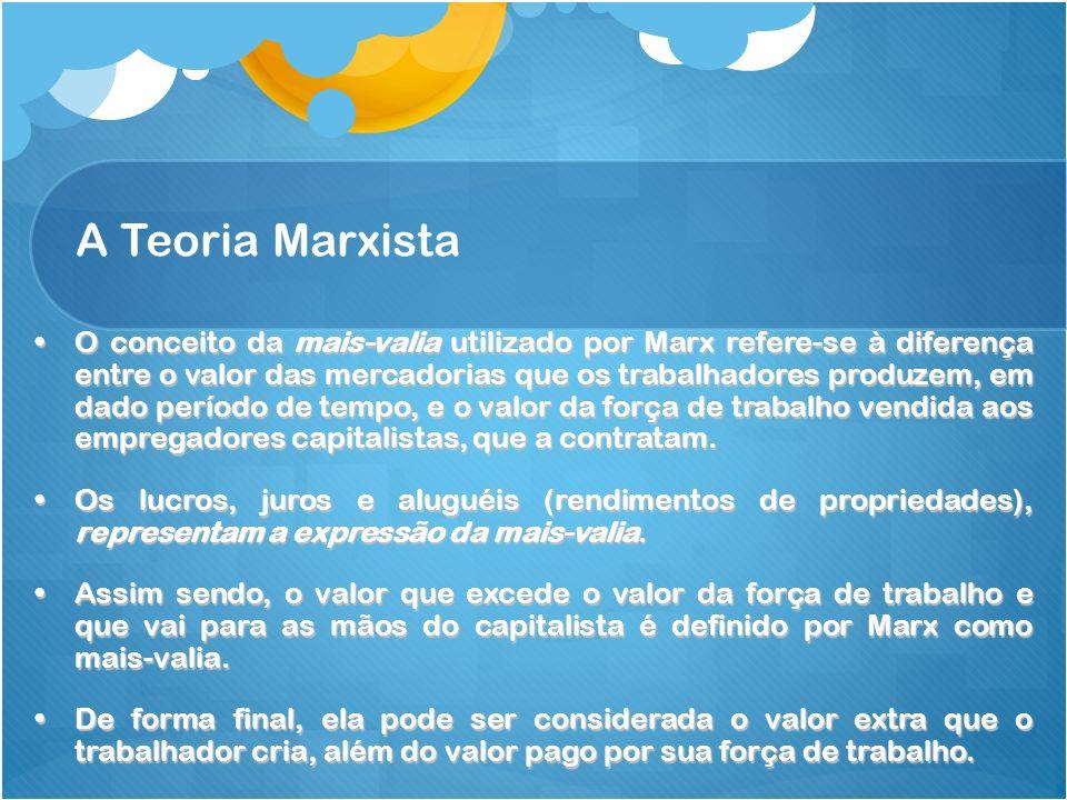 A Teoria Marxista O conceito da mais-valia utilizado por Marx refere-se à diferença entre o valor das mercadorias que os trabalhadores produzem, em da