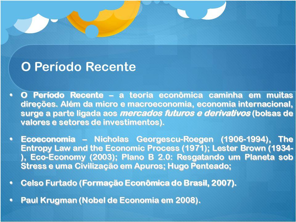 O Período Recente O Período Recente – a teoria econômica caminha em muitas direções. Além da micro e macroeconomia, economia internacional, surge a pa