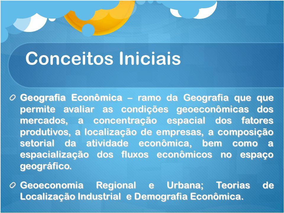 Conceitos Iniciais Geografia Econômica – ramo da Geografia que que permite avaliar as condições geoeconômicas dos mercados, a concentração espacial do
