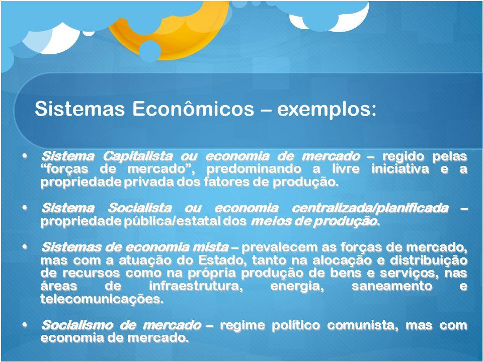 Sistemas Econômicos – exemplos: Sistema Capitalista ou economia de mercado – regido pelasforças de mercado, predominando a livre iniciativa e a propri