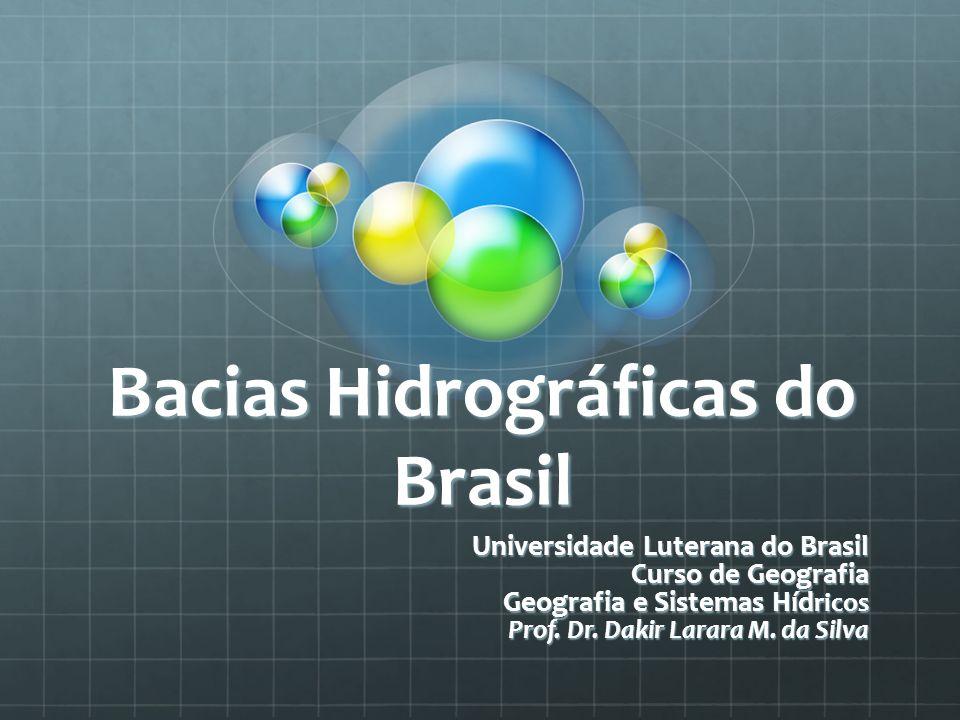 Bacias Hidrográficas do Brasil Universidade Luterana do Brasil Curso de Geografia Geografia e Sistemas Híd ricos Prof. Dr. Dakir Larara M. da Silva