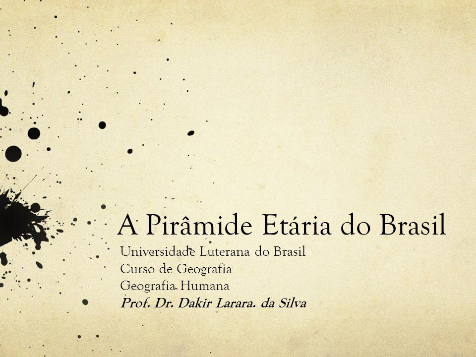 A Pirâmide Etária do Brasil Universidade Luterana do Brasil Curso de Geografia Geografia Humana Prof. Dr. Dakir Larara. da Silva