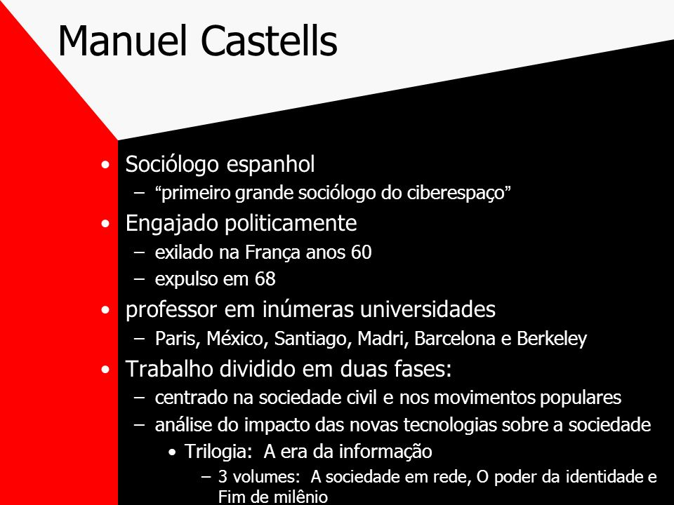 Manuel Castells Sociólogo espanhol –primeiro grande sociólogo do ciberespaço Engajado politicamente –exilado na França anos 60 –expulso em 68 professo