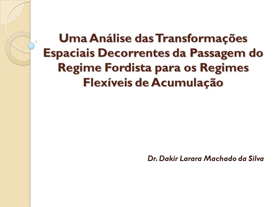 Uma Análise das Transformações Espaciais Decorrentes da Passagem do Regime Fordista para os Regimes Flexíveis de Acumulação Dr. Dakir Larara Machado d