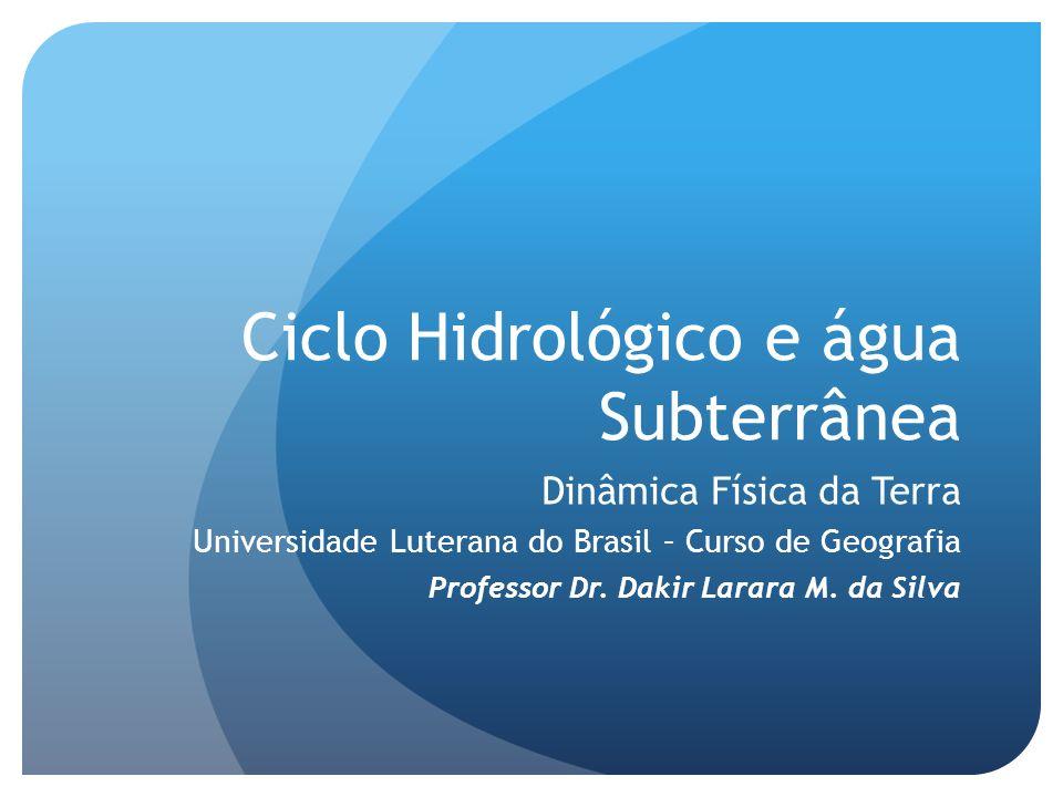 Ciclo Hidrológico e água Subterrânea Dinâmica Física da Terra Universidade Luterana do Brasil – Curso de Geografia Professor Dr. Dakir Larara M. da Si