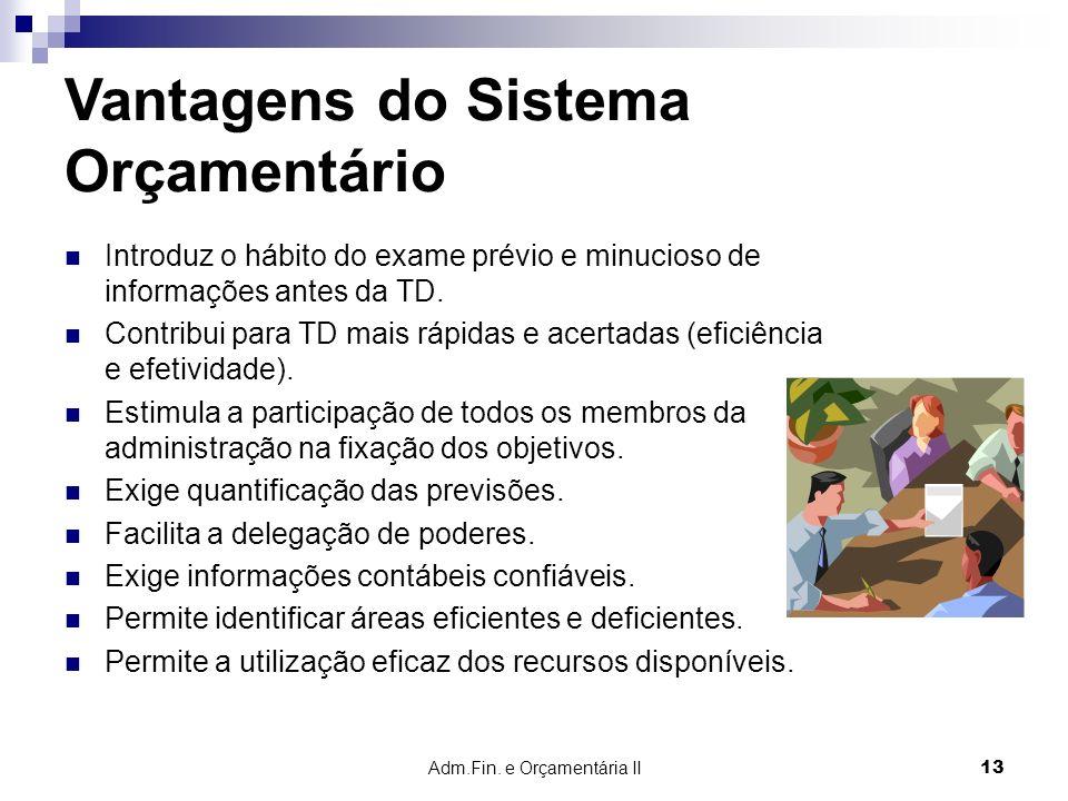 Adm.Fin. e Orçamentária II 13 Vantagens do Sistema Orçamentário Introduz o hábito do exame prévio e minucioso de informações antes da TD. Contribui pa