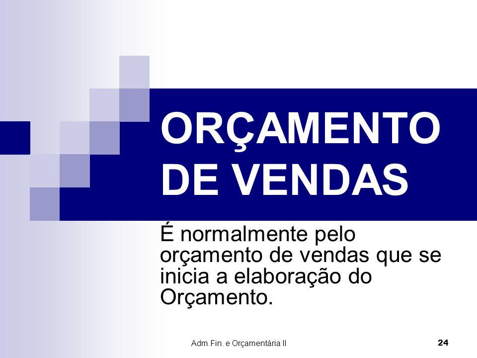 Adm.Fin. e Orçamentária II 24 ORÇAMENTO DE VENDAS É normalmente pelo orçamento de vendas que se inicia a elaboração do Orçamento.