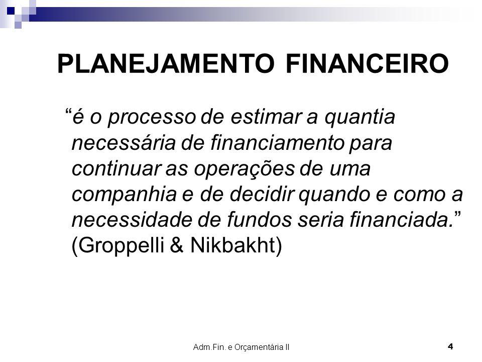 Adm.Fin. e Orçamentária II 4 PLANEJAMENTO FINANCEIRO é o processo de estimar a quantia necessária de financiamento para continuar as operações de uma