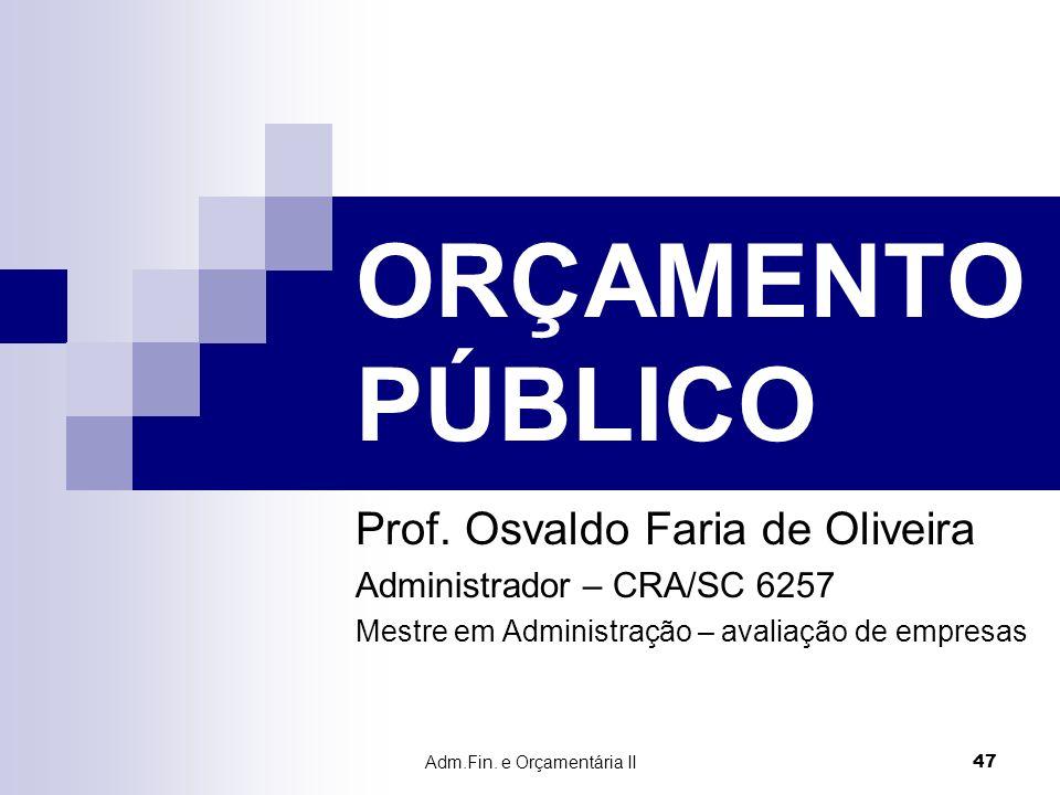 Adm.Fin. e Orçamentária II 47 ORÇAMENTO PÚBLICO Prof. Osvaldo Faria de Oliveira Administrador – CRA/SC 6257 Mestre em Administração – avaliação de emp