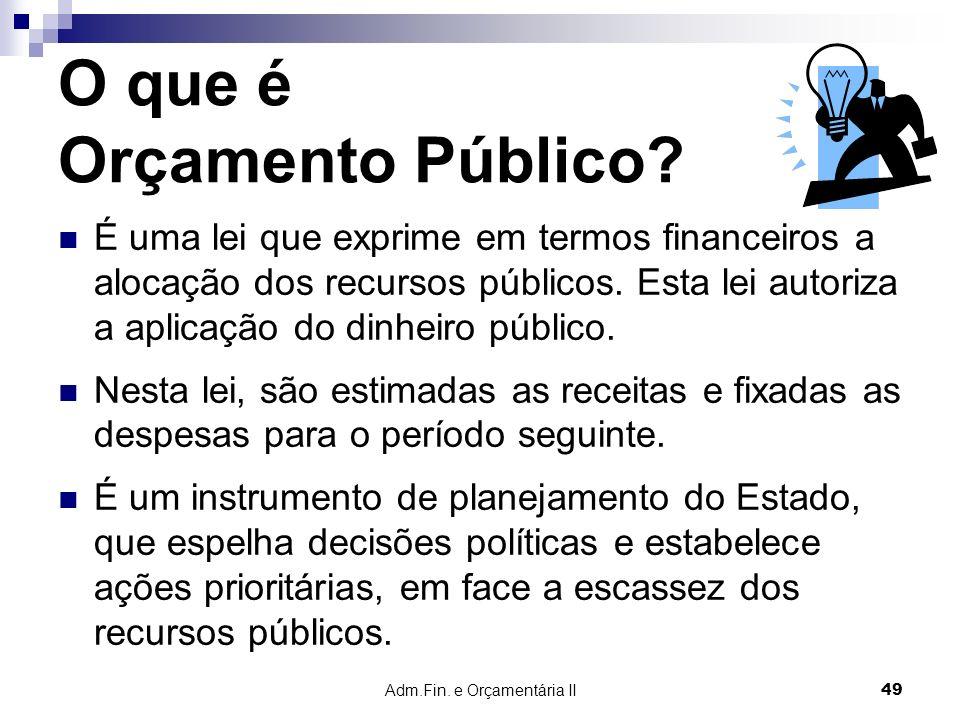 Adm.Fin. e Orçamentária II 49 O que é Orçamento Público? É uma lei que exprime em termos financeiros a alocação dos recursos públicos. Esta lei autori