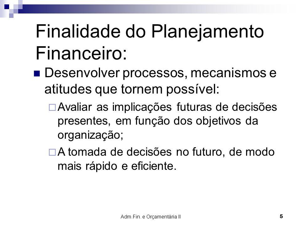 Adm.Fin. e Orçamentária II 5 Finalidade do Planejamento Financeiro: Desenvolver processos, mecanismos e atitudes que tornem possível: Avaliar as impli