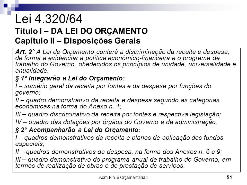 Adm.Fin. e Orçamentária II 51 Lei 4.320/64 Título I – DA LEI DO ORÇAMENTO Capítulo II – Disposições Gerais Art. 2° A Lei de Orçamento conterá a discri