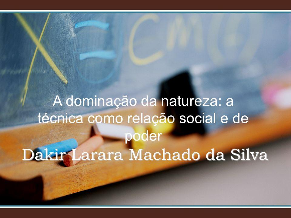 A dominação da natureza: a técnica como relação social e de poder Dakir Larara Machado da Silva