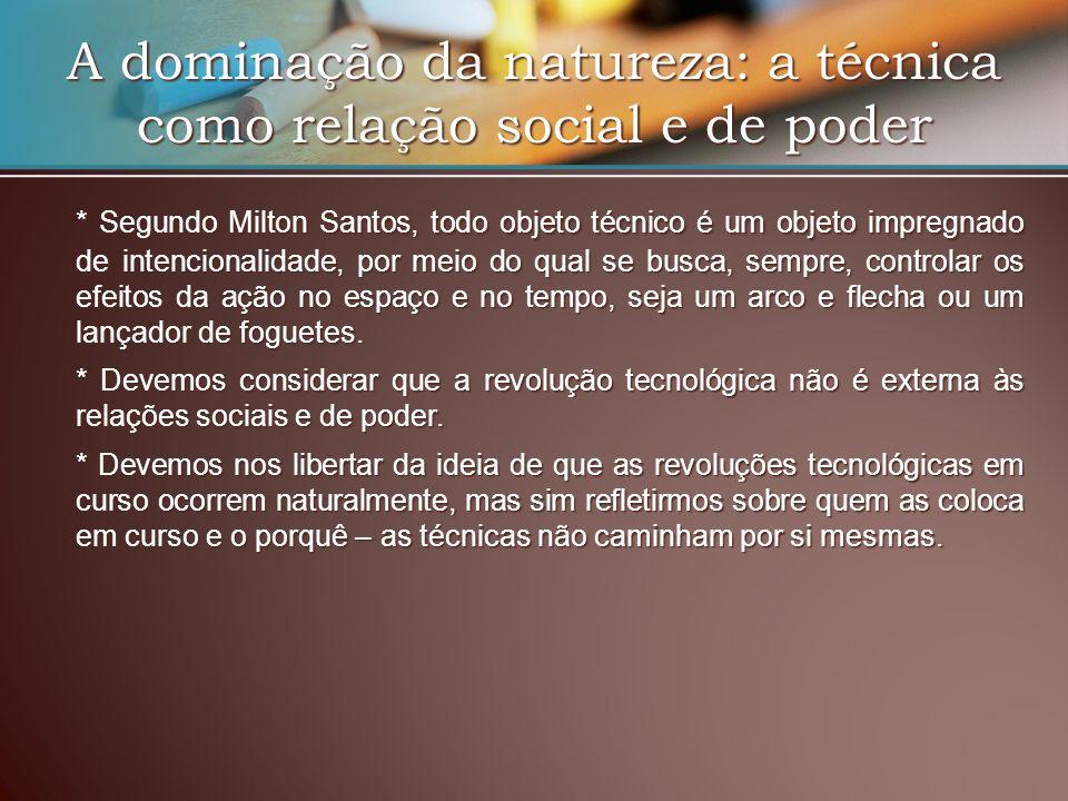 A dominação da natureza: a técnica como relação social e de poder * Segundo Milton Santos, todo objeto técnico é um objeto impregnado de intencionalid
