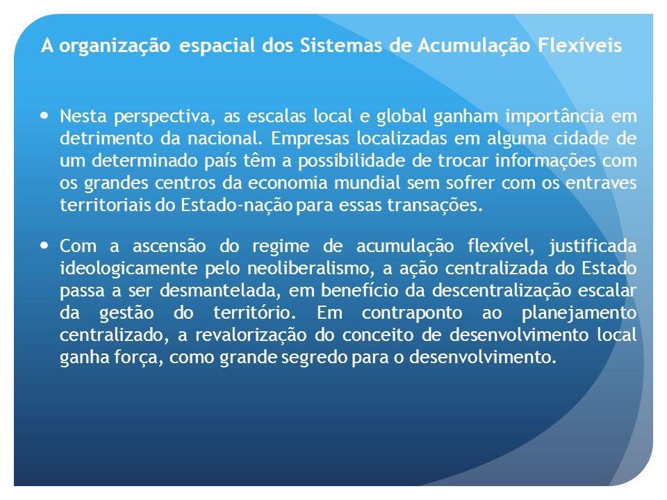A organização espacial dos Sistemas de Acumulação Flexíveis Nesta perspectiva, as escalas local e global ganham importância em detrimento da nacional.
