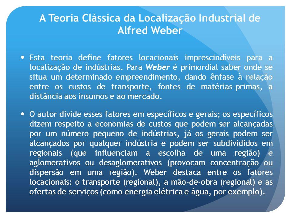 A Teoria Clássica da Localização Industrial de Alfred Weber Esta teoria define fatores locacionais imprescindíveis para a localização de indústrias. P