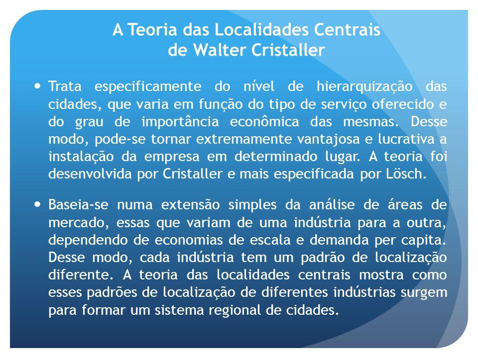 A Teoria das Localidades Centrais de Walter Cristaller Trata especificamente do nível de hierarquização das cidades, que varia em função do tipo de se