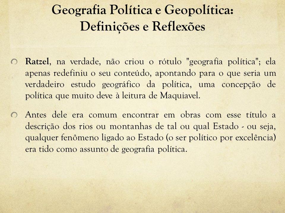 Geografia Política e Geopolítica: Definições e Reflexões Ratzel, na verdade, não criou o rótulo geografia política ; ela apenas redefiniu o seu conteúdo, apontando para o que seria um verdadeiro estudo geográfico da política, uma concepção de política que muito deve à leitura de Maquiavel.