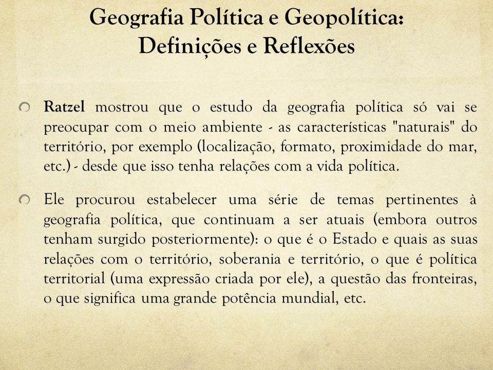 Geografia Política e Geopolítica: Definições e Reflexões Ratzel mostrou que o estudo da geografia política só vai se preocupar com o meio ambiente - as características naturais do território, por exemplo (localização, formato, proximidade do mar, etc.) - desde que isso tenha relações com a vida política.