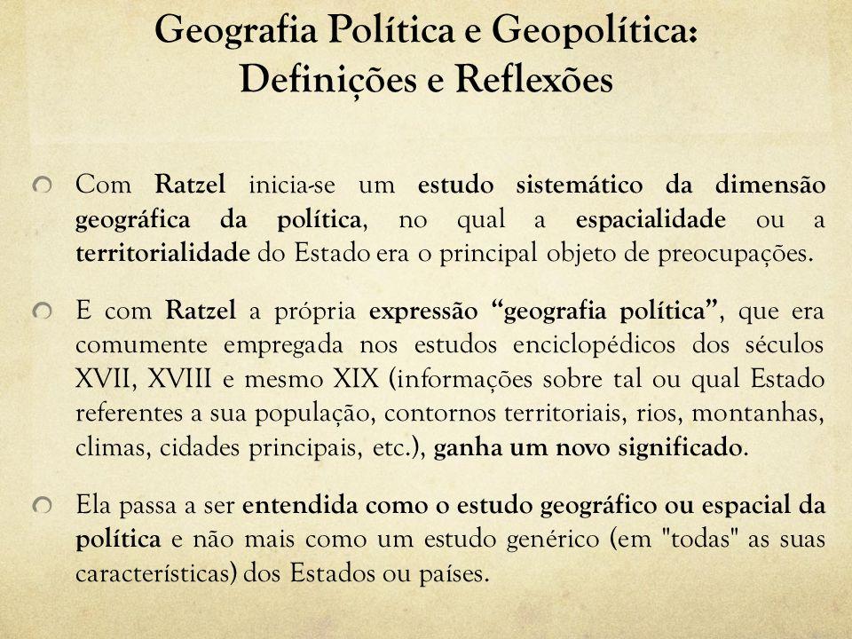 Geografia Política e Geopolítica: Definições e Reflexões Com Ratzel inicia-se um estudo sistemático da dimensão geográfica da política, no qual a espacialidade ou a territorialidade do Estado era o principal objeto de preocupações.