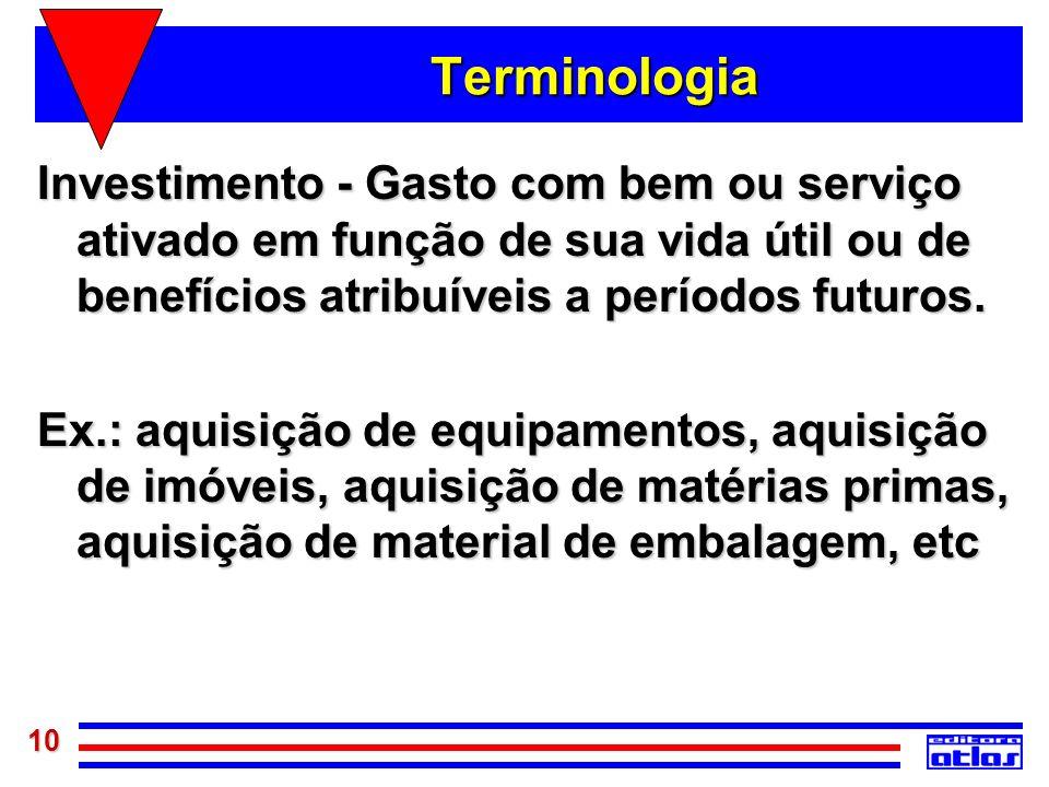 10 Terminologia Investimento - Gasto com bem ou serviço ativado em função de sua vida útil ou de benefícios atribuíveis a períodos futuros. Ex.: aquis