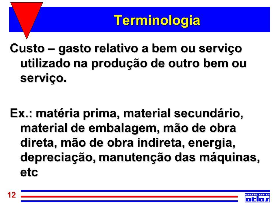 12 Terminologia Custo – gasto relativo a bem ou serviço utilizado na produção de outro bem ou serviço. Ex.: matéria prima, material secundário, materi