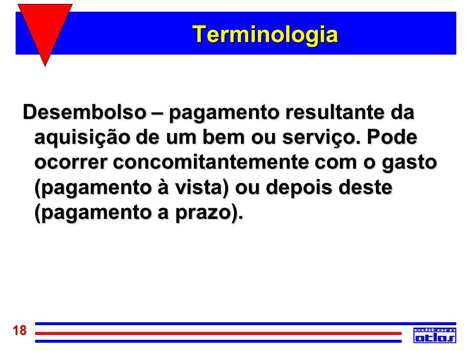 18 Terminologia Desembolso – pagamento resultante da aquisição de um bem ou serviço. Pode ocorrer concomitantemente com o gasto (pagamento à vista) ou