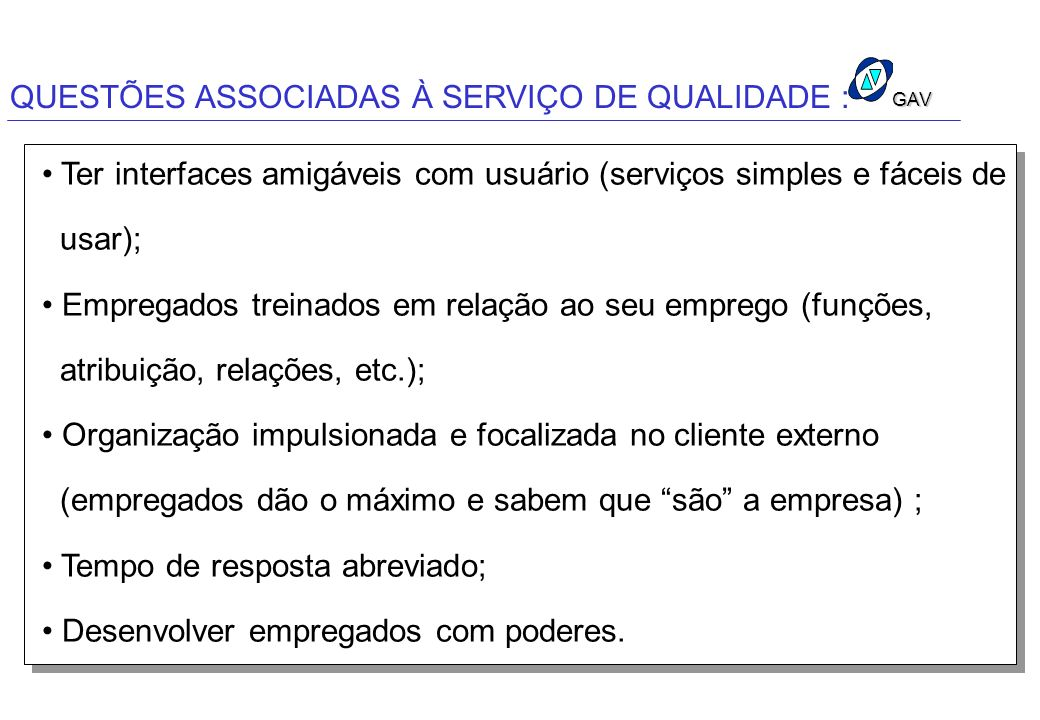 GAV QUESTÕES ASSOCIADAS À SERVIÇO DE QUALIDADE : Ter interfaces amigáveis com usuário (serviços simples e fáceis de usar); Empregados treinados em rel