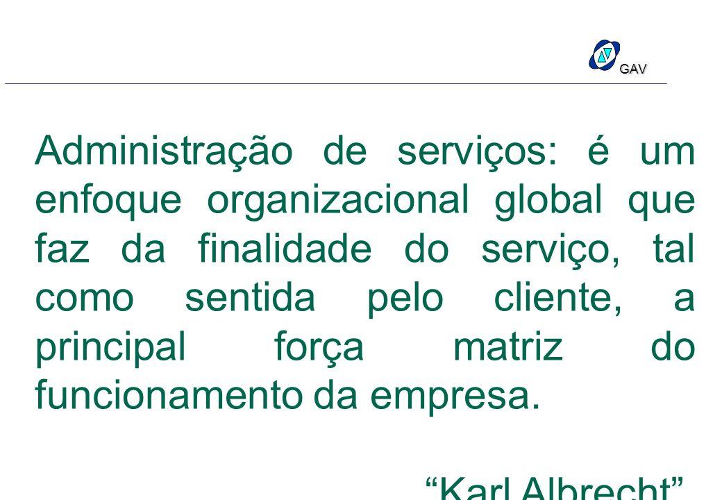 GAV Administração de serviços: é um enfoque organizacional global que faz da finalidade do serviço, tal como sentida pelo cliente, a principal força m