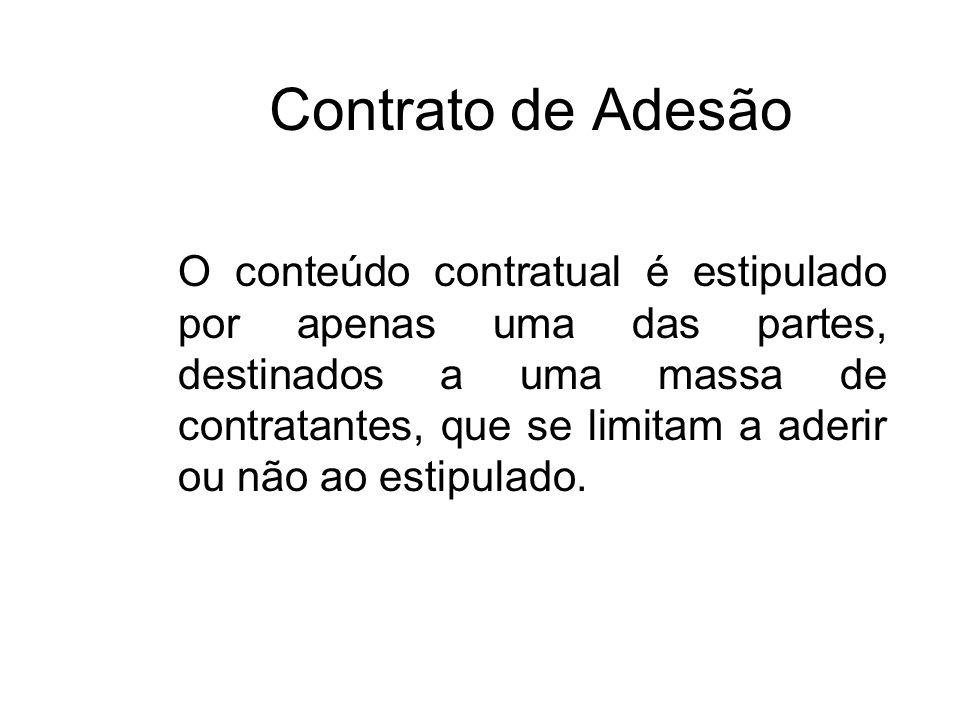 Contrato de Adesão O conteúdo contratual é estipulado por apenas uma das partes, destinados a uma massa de contratantes, que se limitam a aderir ou nã