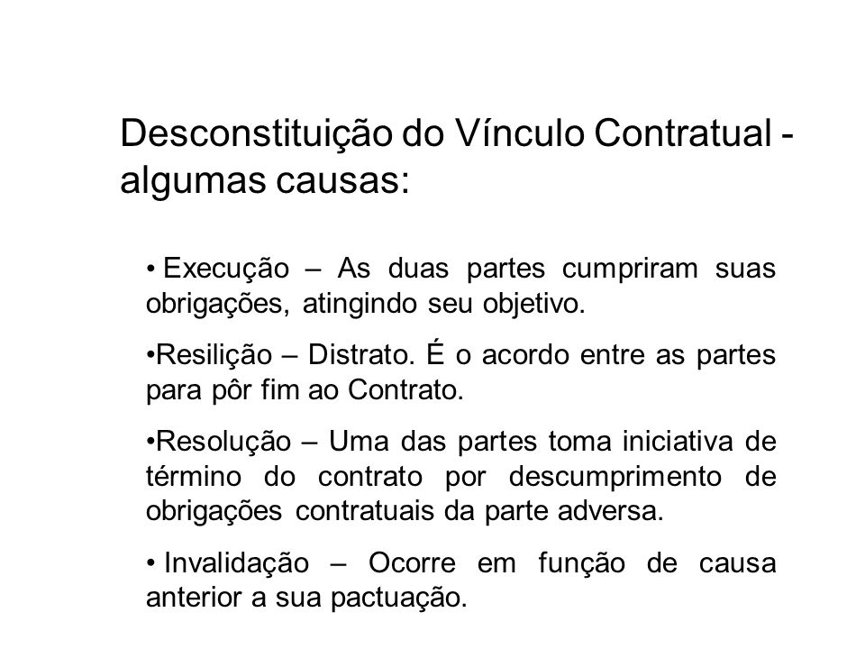 Desconstituição do Vínculo Contratual - algumas causas: Execução – As duas partes cumpriram suas obrigações, atingindo seu objetivo. Resilição – Distr