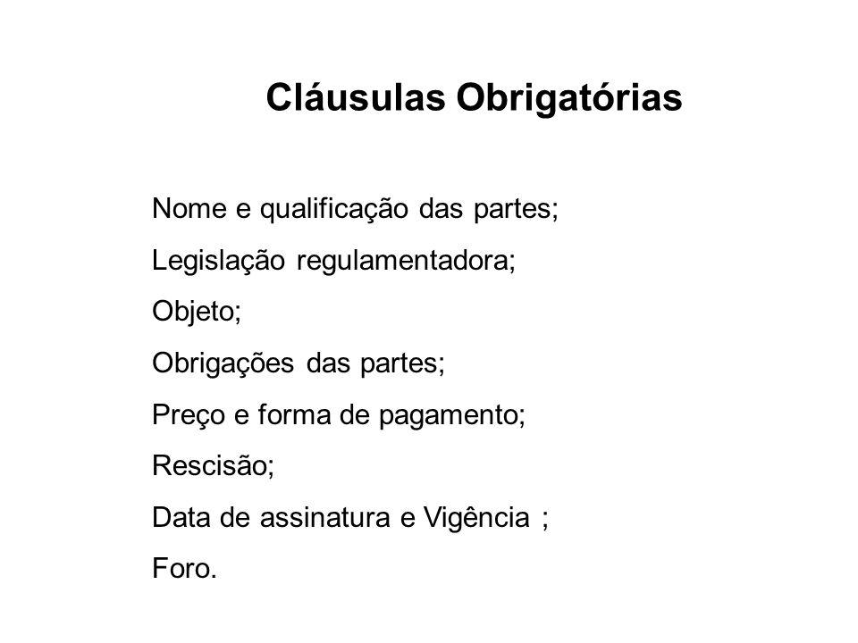 Cláusulas Obrigatórias Nome e qualificação das partes; Legislação regulamentadora; Objeto; Obrigações das partes; Preço e forma de pagamento; Rescisão