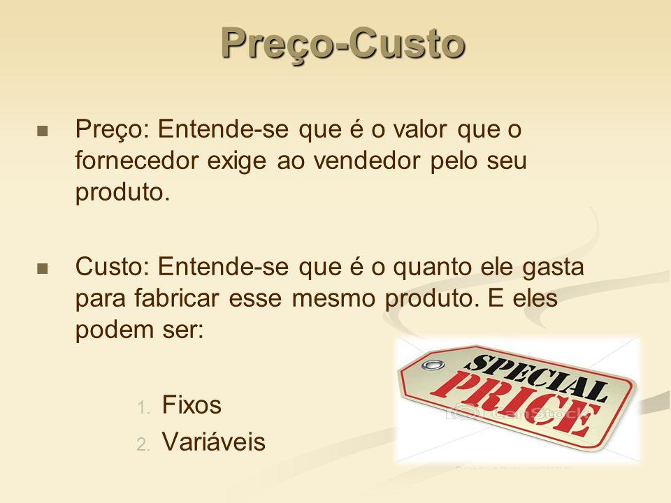 Preço-Custo Preço: Entende-se que é o valor que o fornecedor exige ao vendedor pelo seu produto. Custo: Entende-se que é o quanto ele gasta para fabri