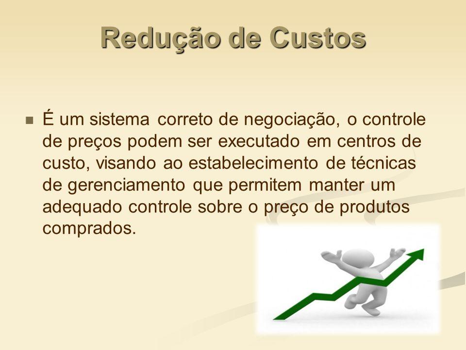 Redução de Custos É um sistema correto de negociação, o controle de preços podem ser executado em centros de custo, visando ao estabelecimento de técn