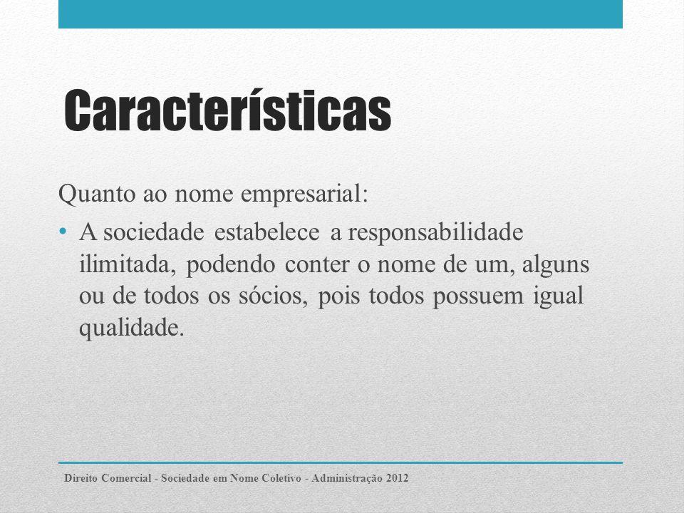 Características Quanto ao nome empresarial: A sociedade estabelece a responsabilidade ilimitada, podendo conter o nome de um, alguns ou de todos os sócios, pois todos possuem igual qualidade.