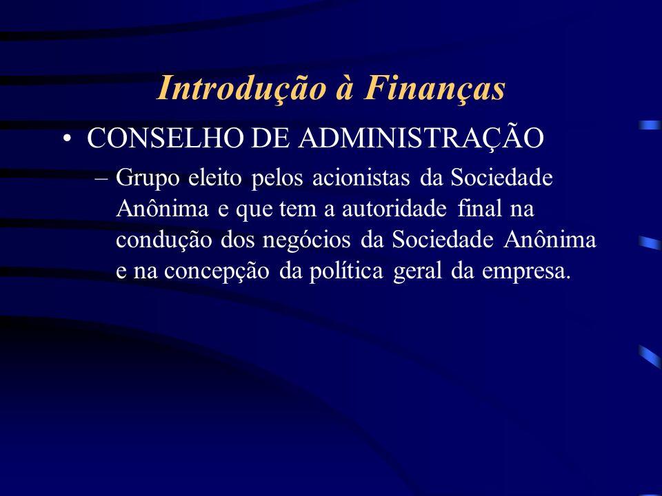 Introdução à Finanças CONSELHO DE ADMINISTRAÇÃO –Grupo eleito pelos acionistas da Sociedade Anônima e que tem a autoridade final na condução dos negócios da Sociedade Anônima e na concepção da política geral da empresa.