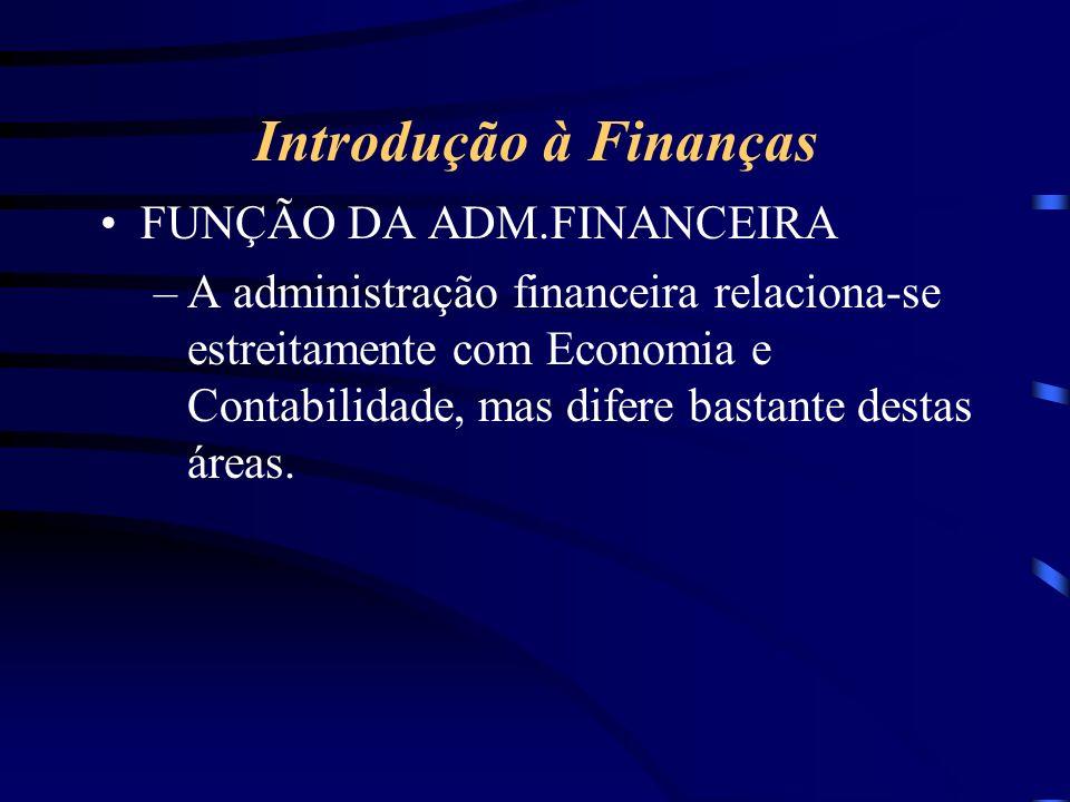 Introdução à Finanças FUNÇÃO DA ADM.FINANCEIRA –A administração financeira relaciona-se estreitamente com Economia e Contabilidade, mas difere bastante destas áreas.