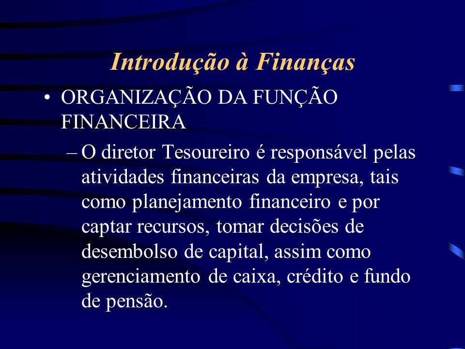 Introdução à Finanças ORGANIZAÇÃO DA FUNÇÃO FINANCEIRA –O diretor Tesoureiro é responsável pelas atividades financeiras da empresa, tais como planejamento financeiro e por captar recursos, tomar decisões de desembolso de capital, assim como gerenciamento de caixa, crédito e fundo de pensão.