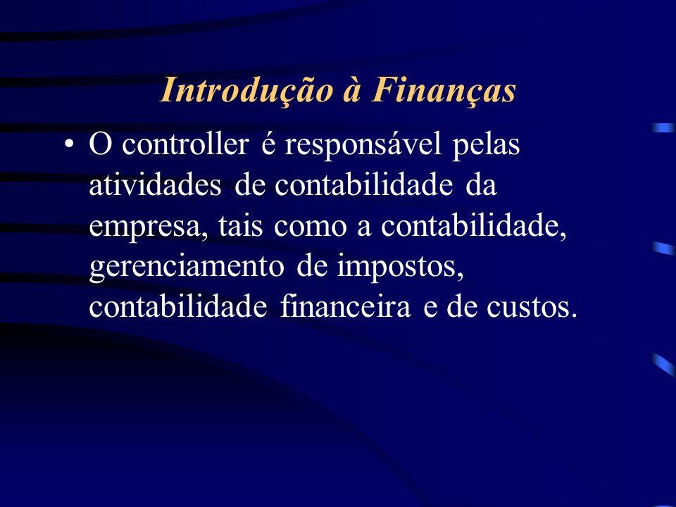 Introdução à Finanças O controller é responsável pelas atividades de contabilidade da empresa, tais como a contabilidade, gerenciamento de impostos, contabilidade financeira e de custos.